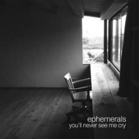 You'll Never See Me Cry Ephemerals