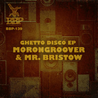MORONGROOVER & MR BRISTOW:  Ghetto Disco EP
