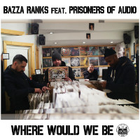BAZZA RANKS feat. PRISONERS OF AUDIO:  Where Would We Be?