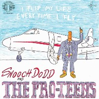 SNOOCH DODD & THE PRO-TEENS: I Flip My Life Every Time I Fly